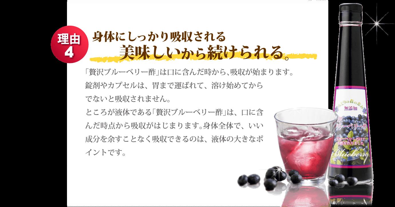 理由4 身体にしっかり吸収される美味しいから続けられる。「贅沢ブルーベリー酢」は口に含んだ時から、吸収が始まります。錠剤やカプセルは、胃まで運ばれて、溶け始めてからでないと吸収されません。ところが液体である「贅沢ブルーベリー酢」は、口に含んだ時点から吸収がはじまります。身体全体で、いい成分を余すことなく吸収できるのは、液体の大きなポイントです。